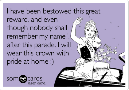 I have been bestowed this great reward, and even