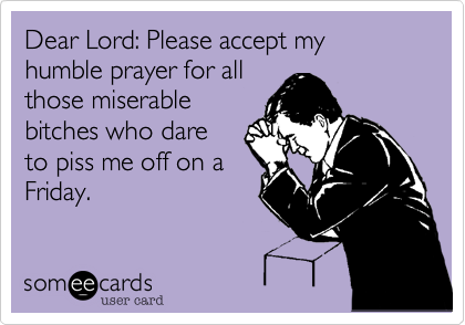 Dear Lord: Please accept my humble prayer for allthose miserable bitches who dareto piss me off on aFriday.