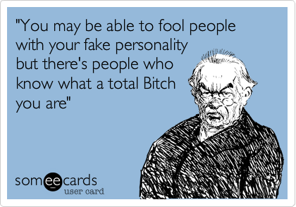 """""""You may be able to fool people with your fake personalitybut there's people whoknow what a total Bitchyou are"""""""