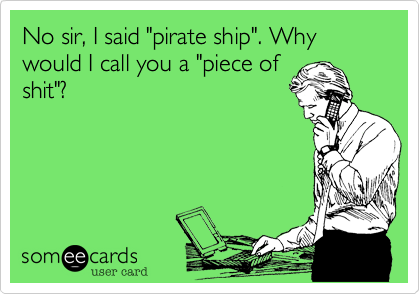 "No sir, I said ""pirate ship"". Why would I call you a ""piece of