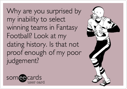Why are you surprised bymy inability to selectwinning teams in FantasyFootball? Look at mydating history. Is that notproof enough of my poorjudgement?