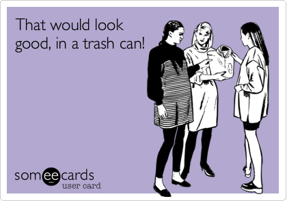 That would lookgood, in a trash can!