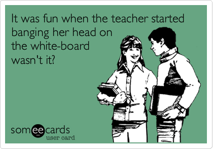 It was fun when the teacher started banging her head on