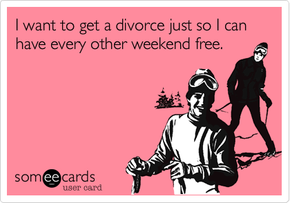 I want to get a divorce just so I can have every other weekend free.