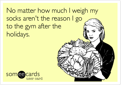 No matter how much I weigh my socks aren't the reason I go to the gym after theholidays.