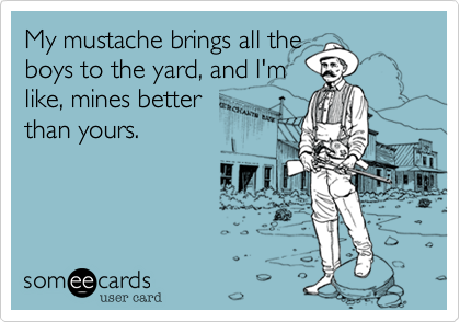 My mustache brings all theboys to the yard, and I'mlike, mines betterthan yours.