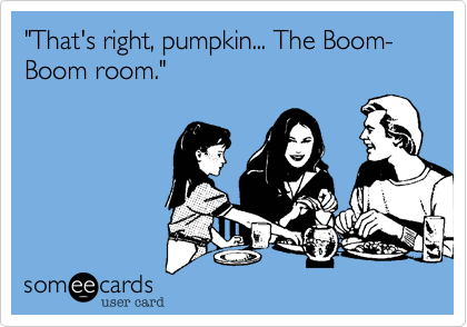 """""""That's right, pumpkin... The Boom-Boom room."""""""