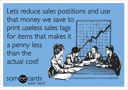 Lets reduce sales postitions and use that money we save to print useless sales tags for items that makes ita penny lessthan theactual cost!