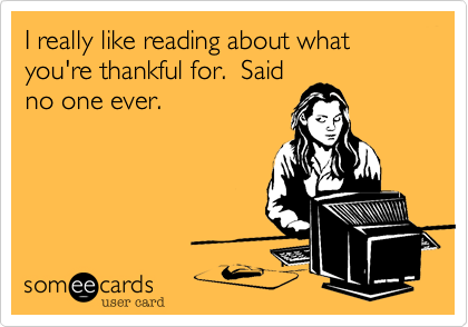 I really like reading about what you're thankful for.  Saidno one ever.