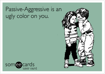 Passive-Aggressive is anugly color on you.