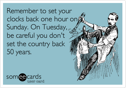 Remember to set yourclocks back one hour onSunday. On Tuesday,be careful you don'tset the country back50 years.