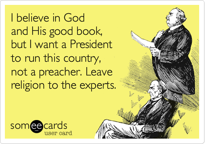 I believe in Godand His good book,but I want a Presidentto run this country,not a preacher. Leavereligion to the experts.