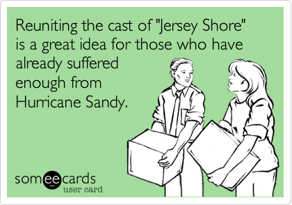 """Reuniting the cast of """"Jersey Shore"""" is a great idea for those who have already sufferedenough fromHurricane Sandy."""