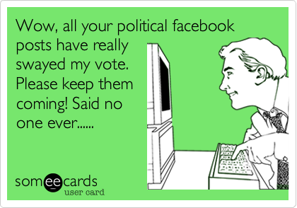 Wow, all your political facebook posts have reallyswayed my vote.Please keep themcoming! Said noone ever......