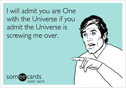 I will admit you are Onewith the Universe if youadmit the Universe isscrewing me over.