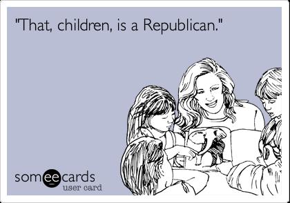 """That, children, is a Republican."""