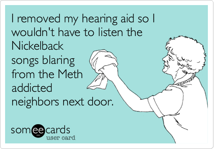 I removed my hearing aid so I wouldn't have to listen theNickelbacksongs blaringfrom the Methaddictedneighbors next door.