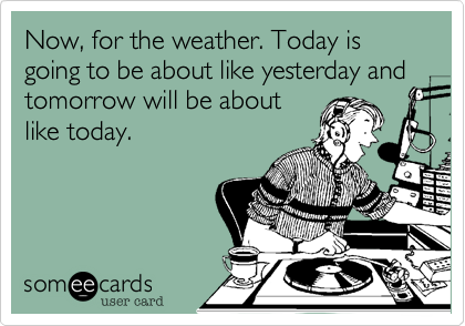 Now, for the weather. Today is going to be about like yesterday and tomorrow will be aboutlike today.