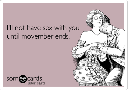 I'll not have sex with youuntil movember ends.