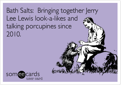 Bath Salts:  Bringing together Jerry Lee Lewis look-a-likes and
