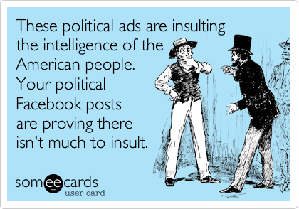 These political ads are insultingthe intelligence of theAmerican people.Your politicalFacebook postsare proving thereisn't much to insult.