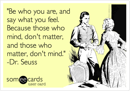"""""""Be who you are, andsay what you feel.Because those whomind, don't matter,and those whomatter, don't mind.""""-Dr. Seuss"""