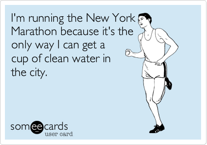 I'm running the New YorkMarathon because it's theonly way I can get acup of clean water inthe city.