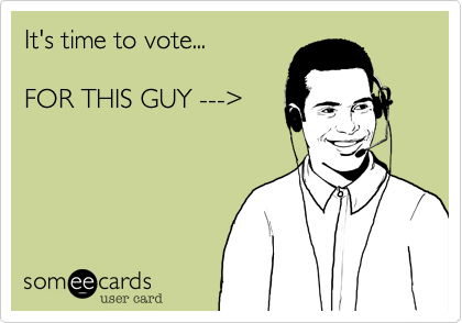 It's time to vote...FOR THIS GUY --->