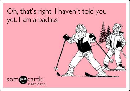 Oh, that's right, I haven't told you yet. I am a badass.