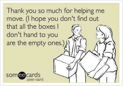 Thank you so much for helping me move. (I hope you don't find out that all the boxes I