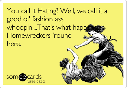 You call it Hating? Well, we call it a good ol' fashion ass whoopin....That's what happens toHomewreckers 'roundhere.