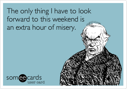 The only thing I have to look forward to this weekend isan extra hour of misery.