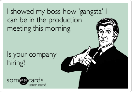 I showed my boss how 'gangsta' I can be in the productionmeeting this morning. Is your companyhiring?