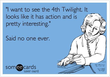 """""""I want to see the 4th Twilight. Itlooks like it has action and is pretty interesting.""""Said no one ever."""