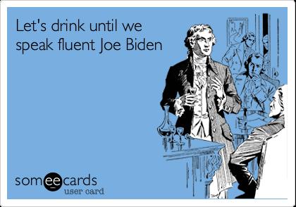 Let's drink until wespeak fluent Joe Biden