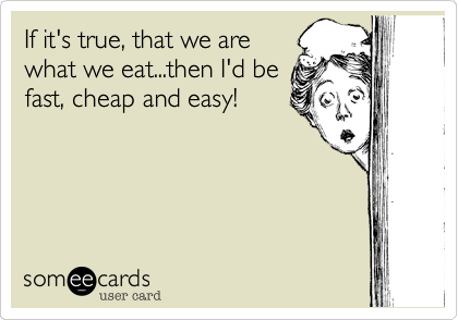 If it's true, that we arewhat we eat...then I'd befast, cheap and easy!