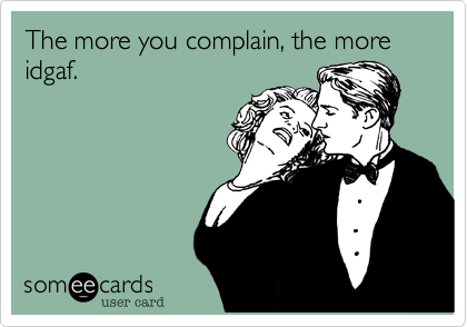 The more you complain, the more idgaf.