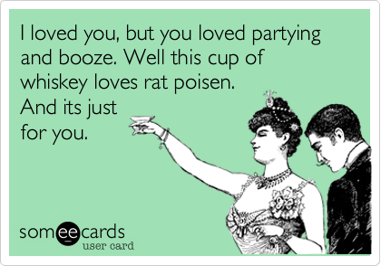 I loved you, but you loved partying and booze. Well this cup of whiskey loves rat poisen.