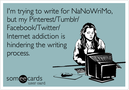 I'm trying to write for NaNoWriMo,but my Pinterest/Tumblr/Facebook/Twitter/Internet addiction ishindering the writingprocess.