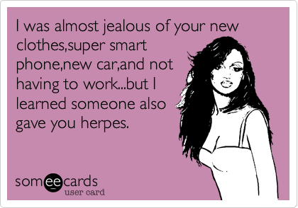 I was almost jealous of your new clothes,super smartphone,new car,and nothaving to work...but Ilearned someone alsogave you herpes.