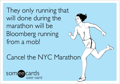They only running thatwill done during themarathon will beBloomberg runningfrom a mob!Cancel the NYC Marathon