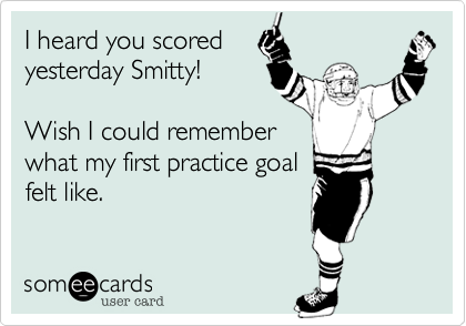 I heard you scored yesterday Smitty!Wish I could rememberwhat my first practice goalfelt like.