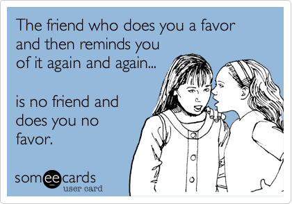 The friend who does you a favor and then reminds youof it again and again...is no friend anddoes you nofavor.