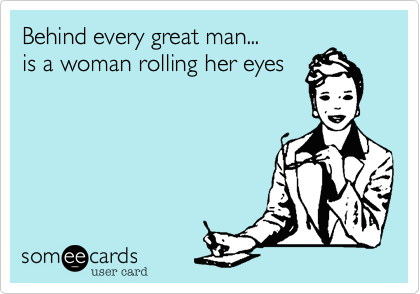 Behind every great man...       is a woman rolling her eyes