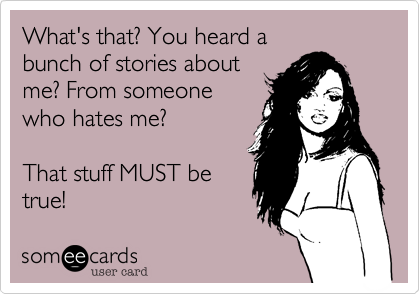 What's that? You heard abunch of stories aboutme? From someonewho hates me? That stuff MUST betrue!