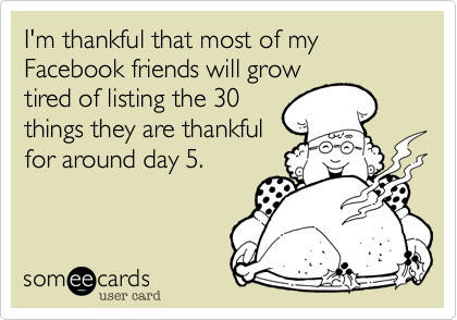 I'm thankful that most of my Facebook friends will growtired of listing the 30things they are thankfulfor around day 5.