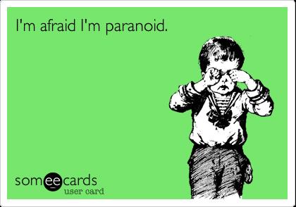 I'm afraid I'm paranoid.