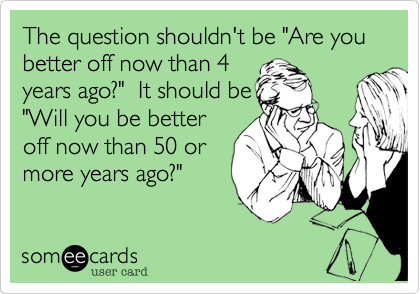 "The question shouldn't be ""Are you better off now than 4
