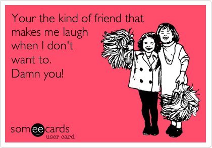 Your the kind of friend thatmakes me laughwhen I don'twant to. Damn you!