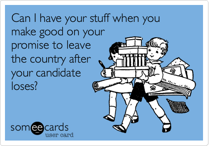Can I have your stuff when you make good on yourpromise to leavethe country afteryour candidateloses?
